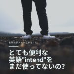 【クソ便利な英語】intendの意味/使い方/例文!intend toで「~するつもりはなかったんだ!」を表現できる!